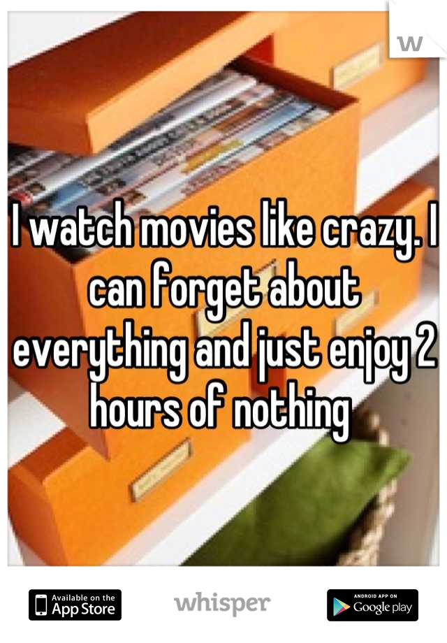 I watch movies like crazy. I can forget about everything and just enjoy 2 hours of nothing