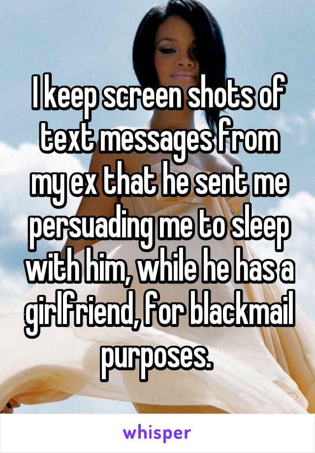 I keep screen shots of text messages from my ex that he sent me persuading me to sleep with him, while he has a girlfriend, for blackmail purposes.