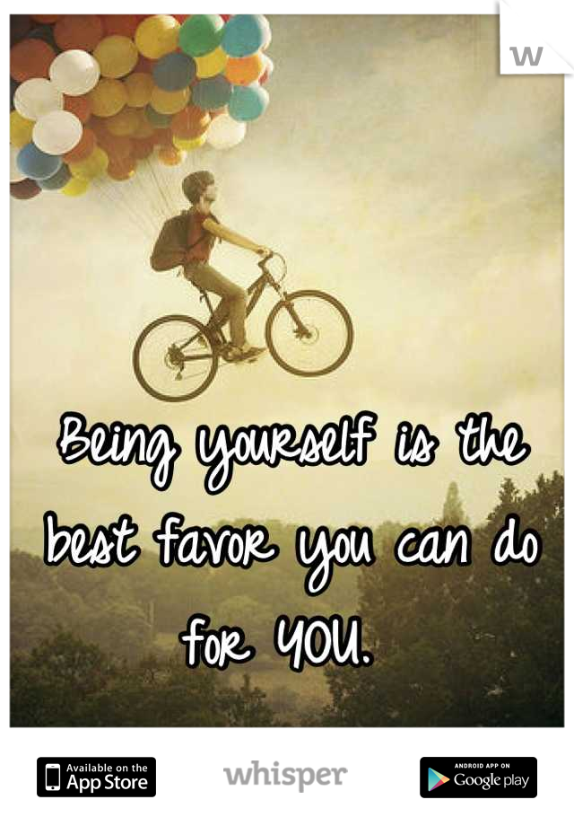 Being yourself is the best favor you can do for YOU.