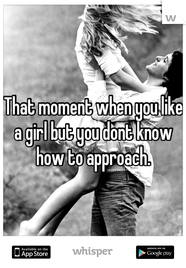 That moment when you like a girl but you dont know how to approach.