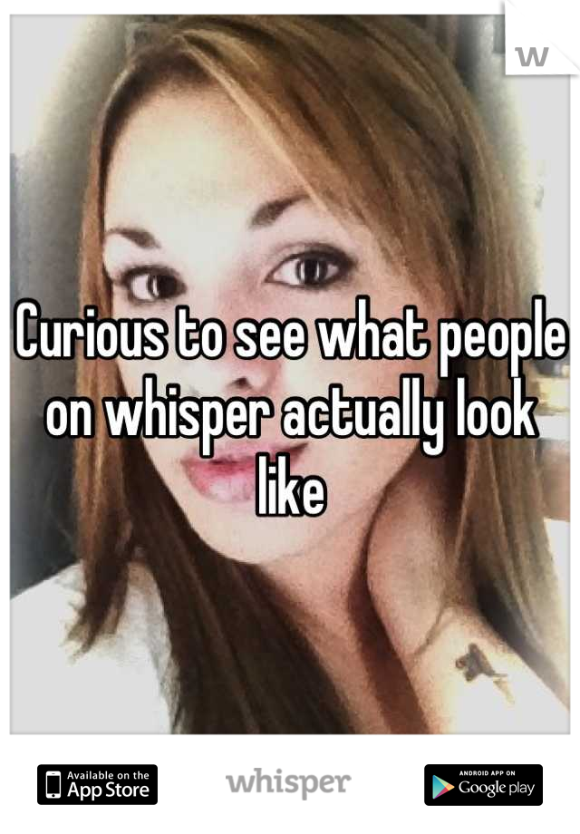 Curious to see what people on whisper actually look like