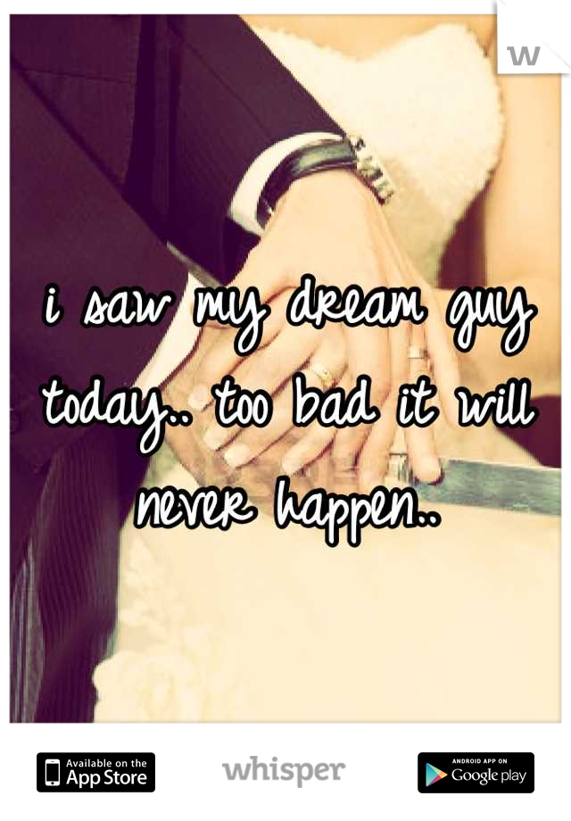 i saw my dream guy today.. too bad it will never happen..