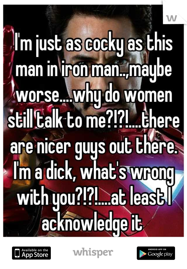 I'm just as cocky as this man in iron man..,maybe worse....why do women still talk to me?!?!....there are nicer guys out there. I'm a dick, what's wrong with you?!?!....at least I acknowledge it