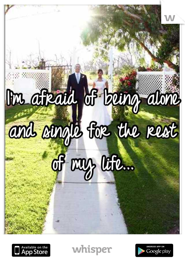 I'm afraid of being alone and single for the rest of my life...