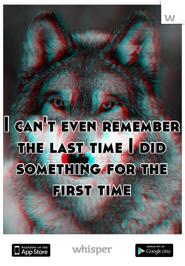 I can't even remember the last time I did something for the first time