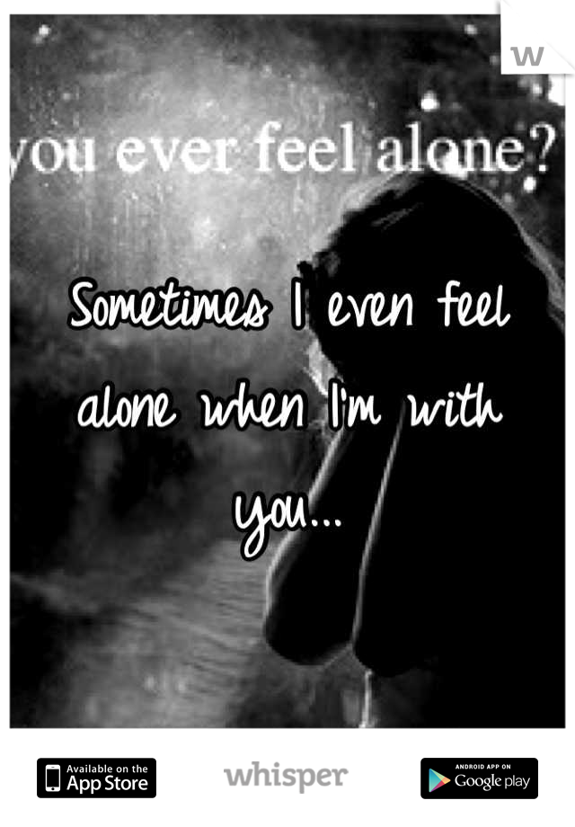 Sometimes I even feel alone when I'm with you...