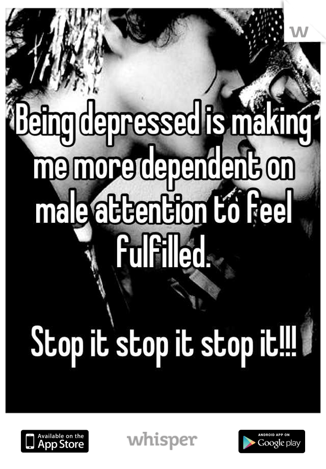 Being depressed is making me more dependent on male attention to feel fulfilled.  Stop it stop it stop it!!!