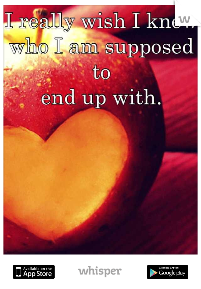 I really wish I knew who I am supposed to end up with.