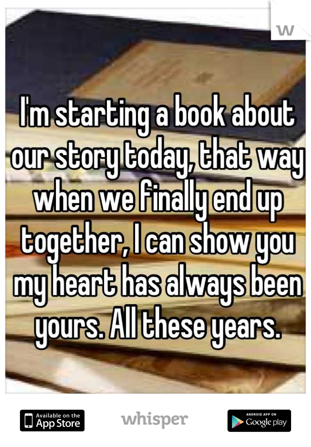I'm starting a book about our story today, that way when we finally end up together, I can show you my heart has always been yours. All these years.