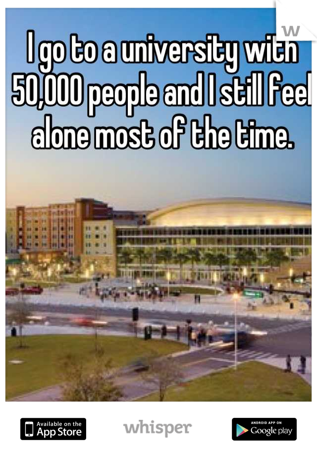 I go to a university with 50,000 people and I still feel alone most of the time.