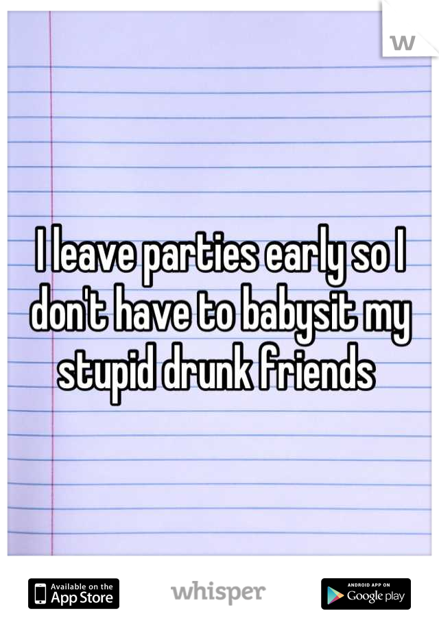 I leave parties early so I don't have to babysit my stupid drunk friends