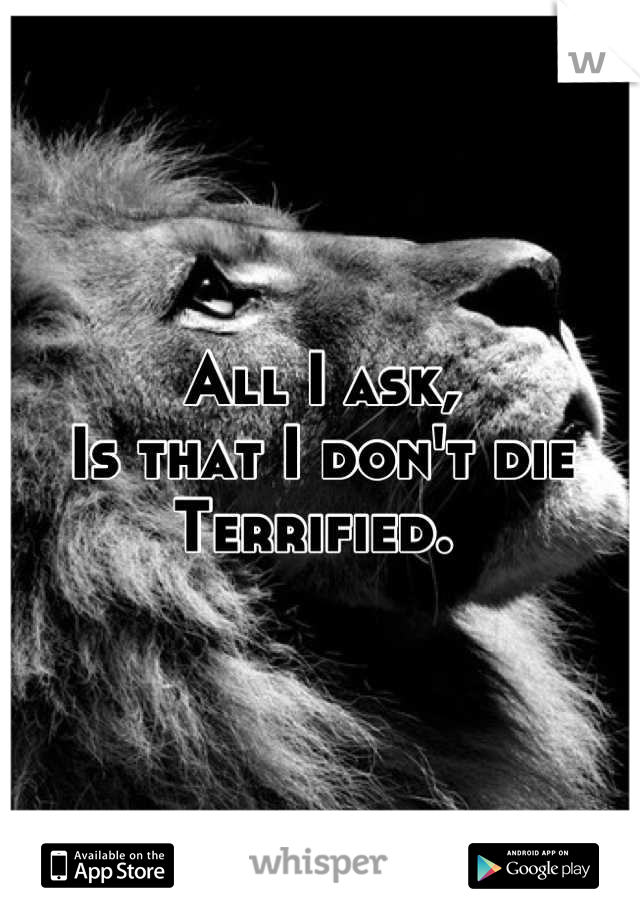 All I ask,  Is that I don't die  Terrified.