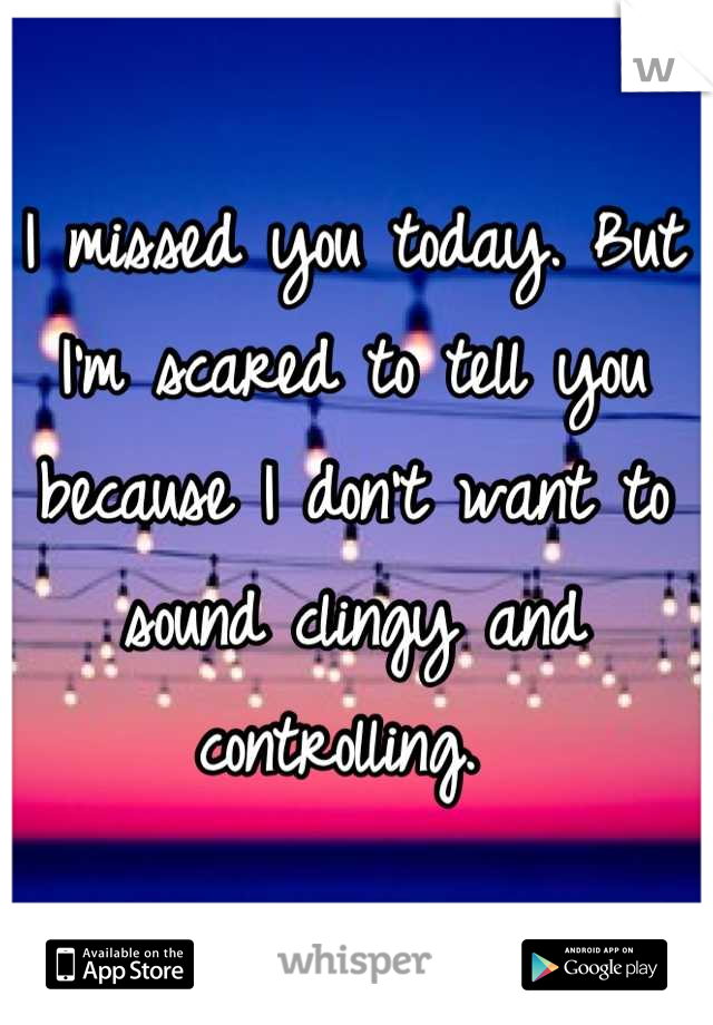I missed you today. But I'm scared to tell you because I don't want to sound clingy and controlling.