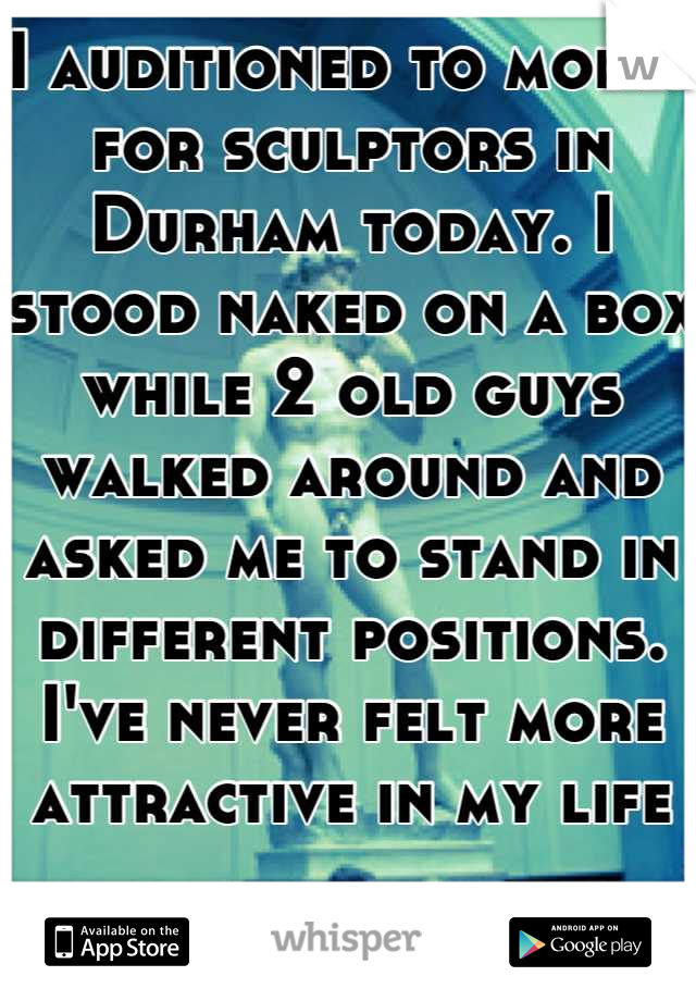 I auditioned to model for sculptors in Durham today. I stood naked on a box while 2 old guys walked around and asked me to stand in different positions. I've never felt more attractive in my life