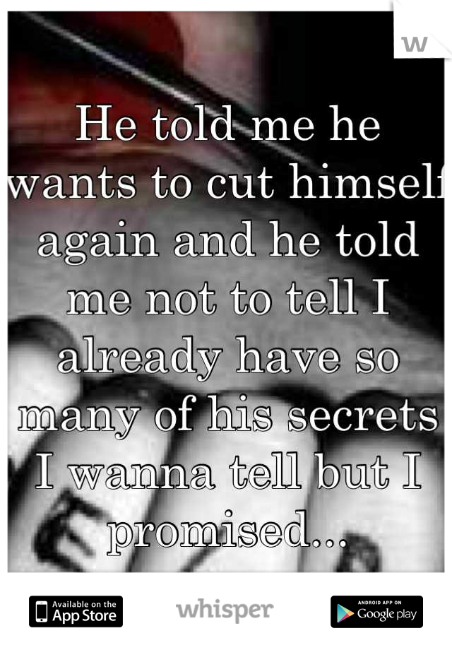 He told me he wants to cut himself again and he told me not to tell I already have so many of his secrets I wanna tell but I promised...