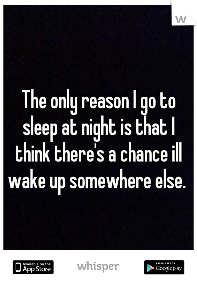 The only reason I go to sleep at night is that I think there's a chance ill wake up somewhere else.