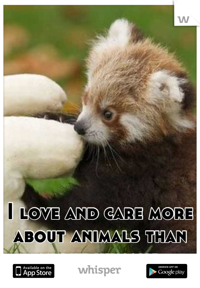 I love and care more about animals than about humans.
