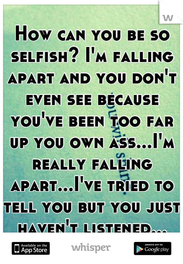 How can you be so selfish? I'm falling apart and you don't even see because you've been too far up you own ass...I'm really falling apart...I've tried to tell you but you just haven't listened...