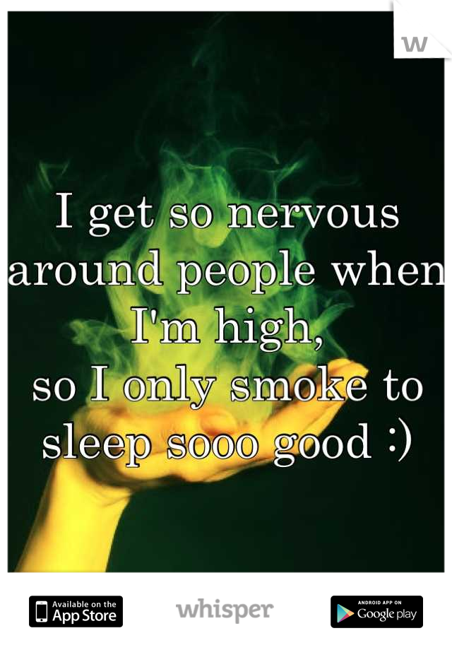 I get so nervous around people when I'm high, so I only smoke to sleep sooo good :)