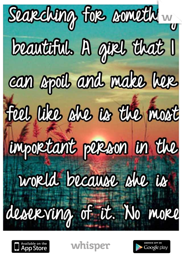 Searching for something beautiful. A girl that I can spoil and make her feel like she is the most important person in the world because she is deserving of it. No more shallow hearts.