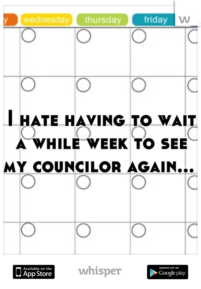 I hate having to wait a while week to see my councilor again...