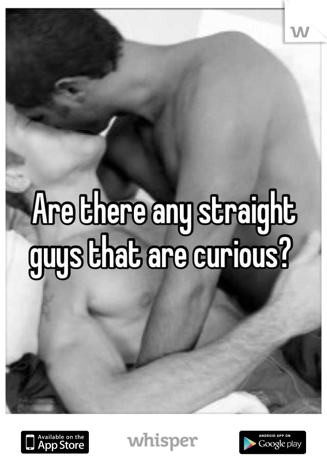 Are there any straight guys that are curious?