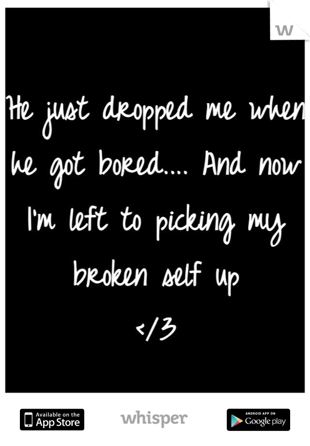 He just dropped me when he got bored.... And now I'm left to picking my broken self up  </3
