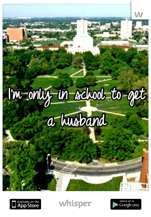 I'm only in school to get a husband