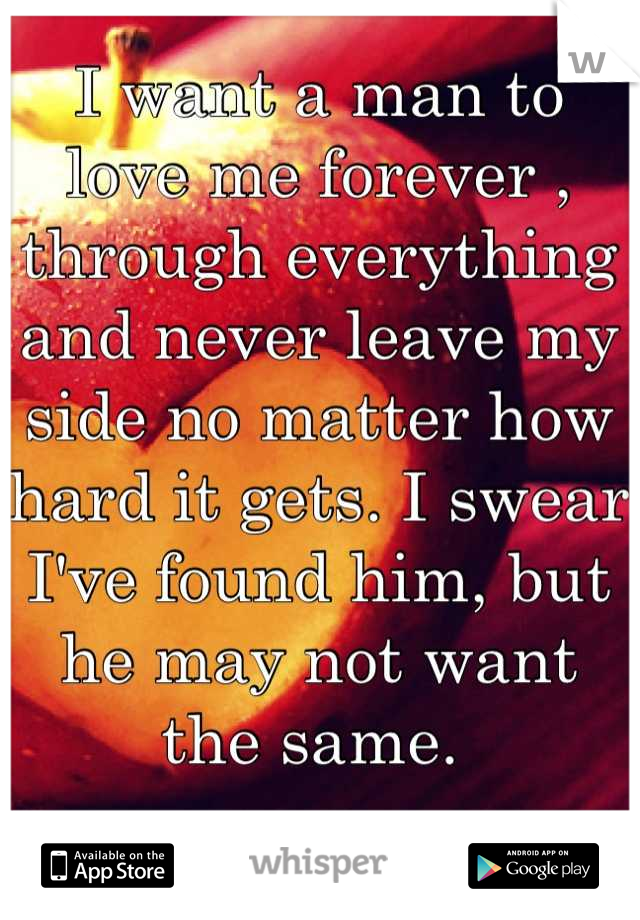 I want a man to love me forever , through everything and never leave my side no matter how hard it gets. I swear I've found him, but he may not want the same.