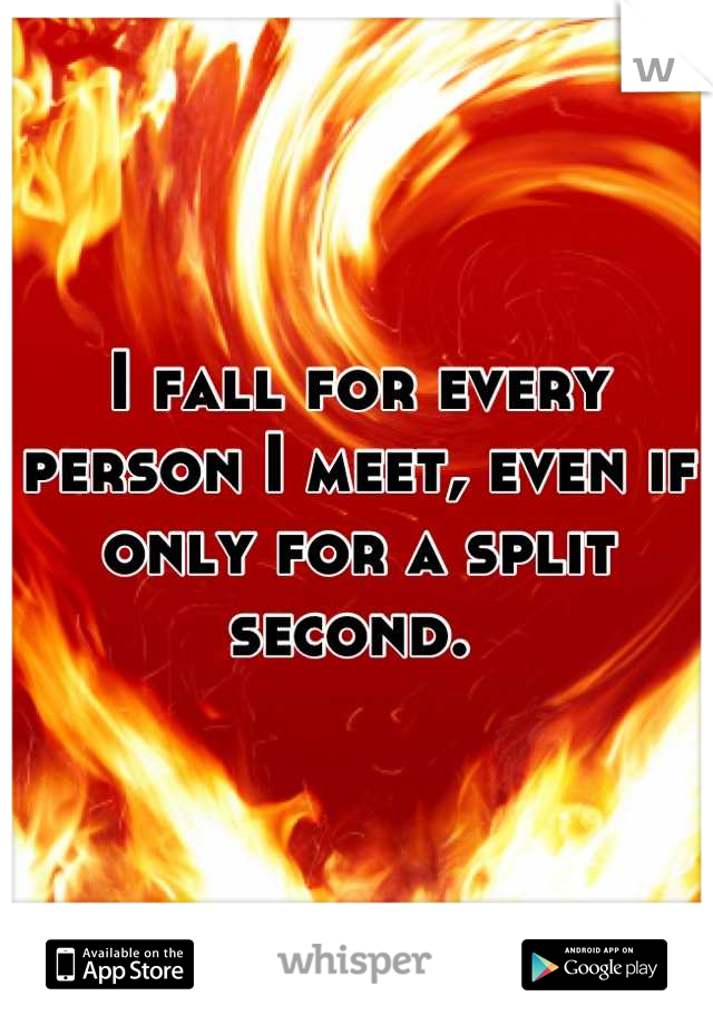 I fall for every person I meet, even if only for a split second.