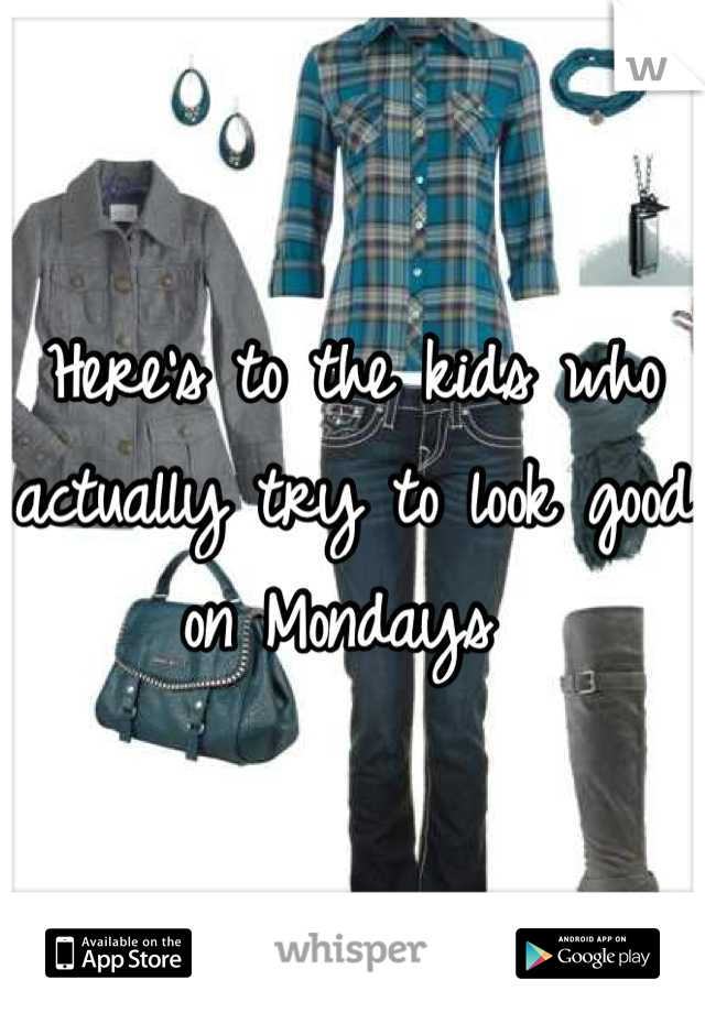 Here's to the kids who actually try to look good on Mondays