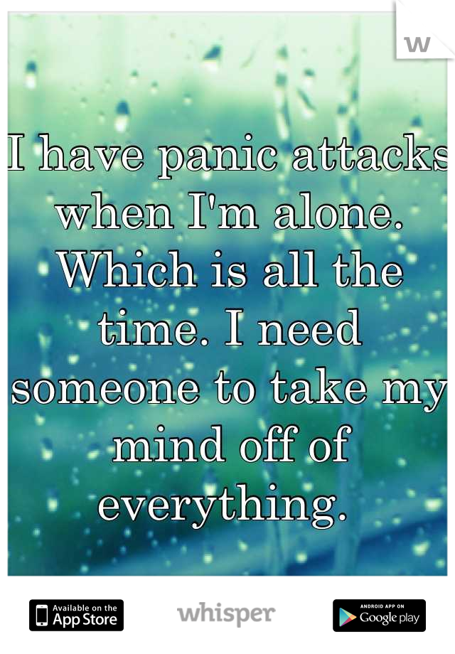 I have panic attacks when I'm alone. Which is all the time. I need someone to take my mind off of everything.