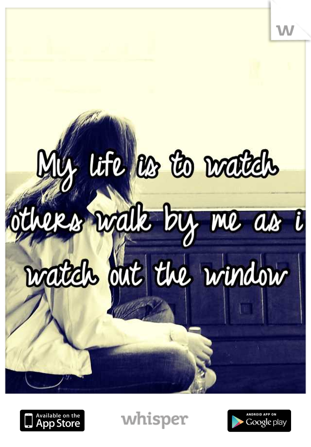My life is to watch others walk by me as i watch out the window