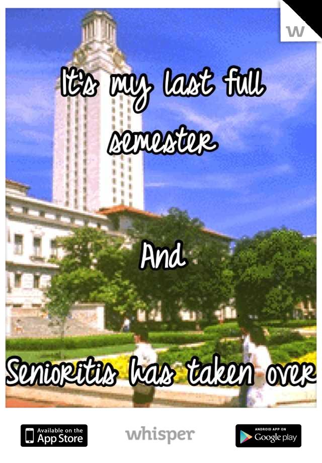 It's my last full semester  And  Senioritis has taken over