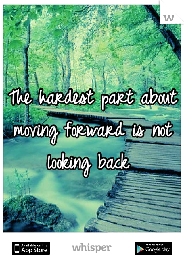 The hardest part about moving forward is not looking back
