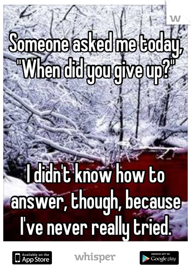 """Someone asked me today, """"When did you give up?""""    I didn't know how to answer, though, because I've never really tried."""