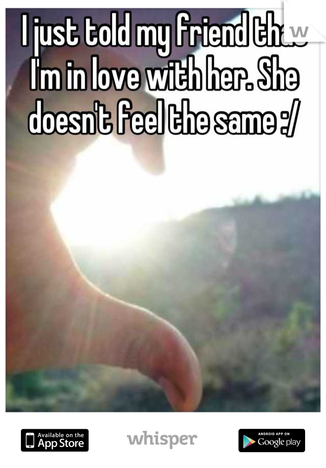 I just told my friend that I'm in love with her. She doesn't feel the same :/