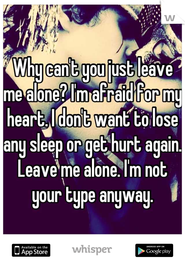 Why can't you just leave me alone? I'm afraid for my heart. I don't want to lose any sleep or get hurt again. Leave me alone. I'm not your type anyway.