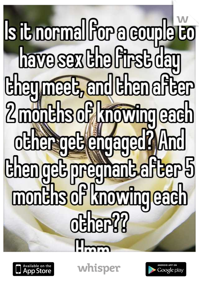 Is it normal for a couple to have sex the first day they meet, and then after 2 months of knowing each other get engaged? And then get pregnant after 5 months of knowing each other??  Hmm...
