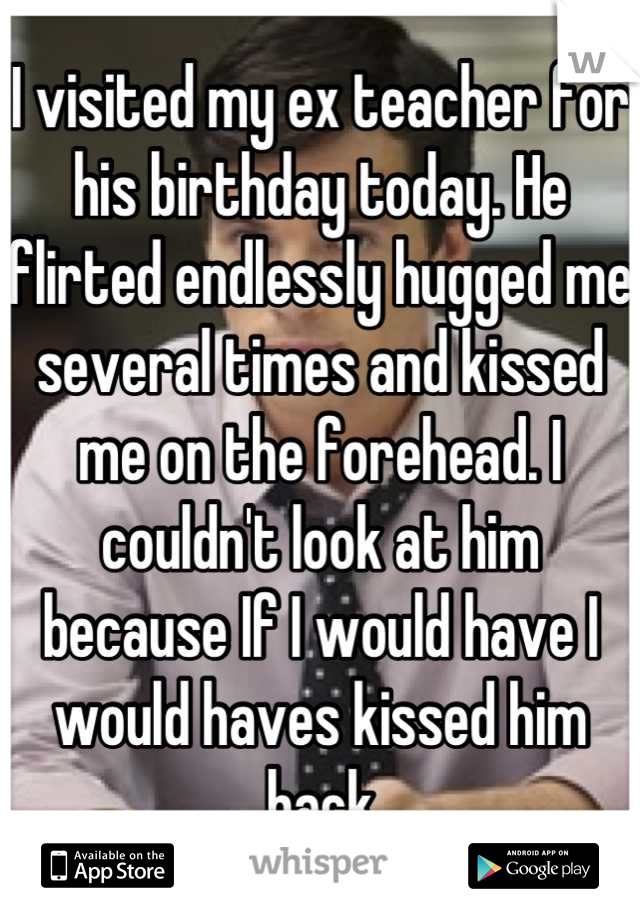 I visited my ex teacher for his birthday today. He flirted endlessly hugged me several times and kissed me on the forehead. I couldn't look at him because If I would have I would haves kissed him back