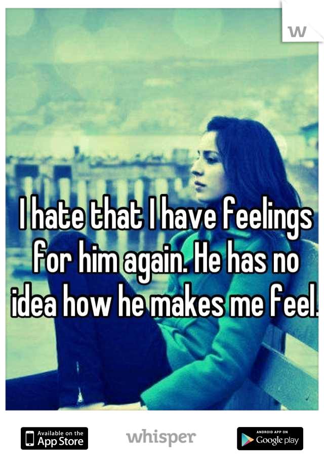 I hate that I have feelings for him again. He has no idea how he makes me feel.