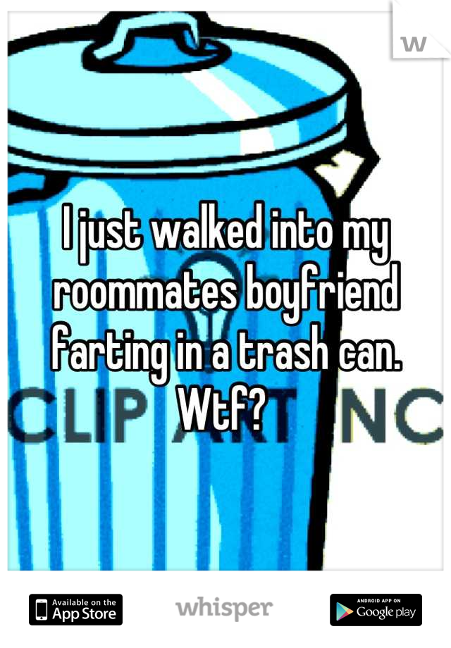 I just walked into my roommates boyfriend farting in a trash can. Wtf?