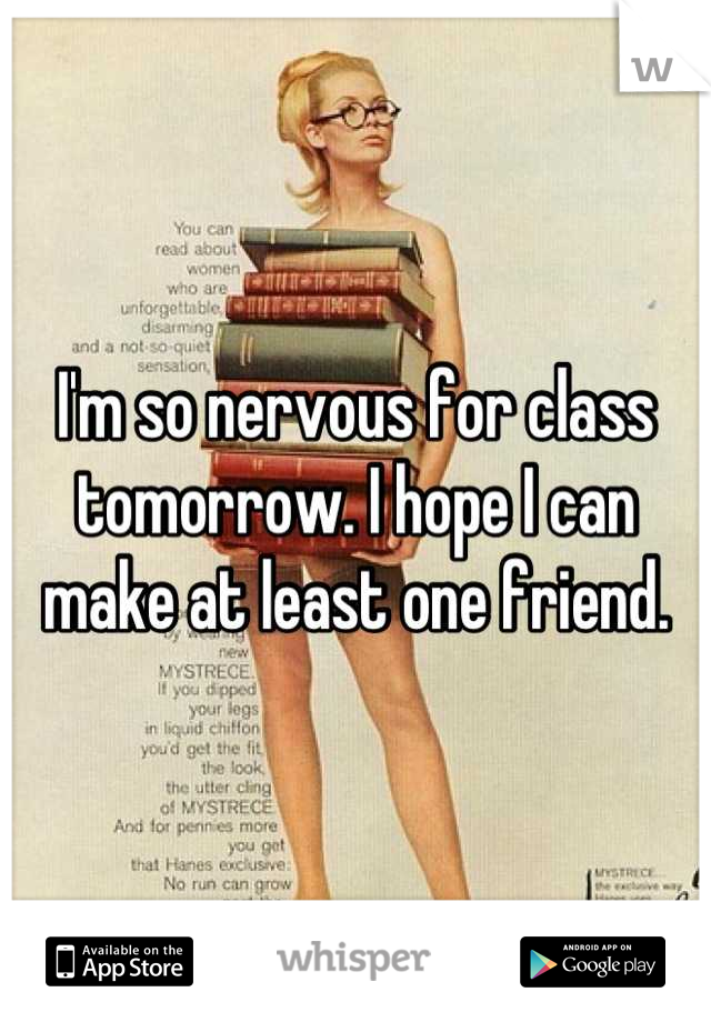 I'm so nervous for class tomorrow. I hope I can make at least one friend.