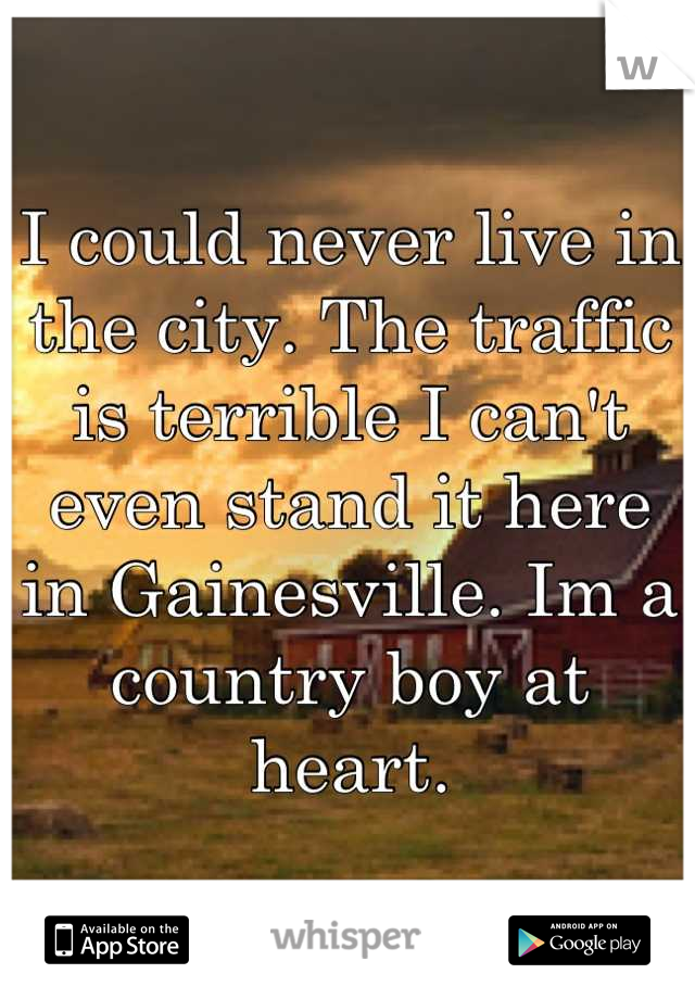 I could never live in the city. The traffic is terrible I can't even stand it here in Gainesville. Im a country boy at heart.
