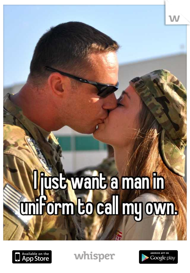 I just want a man in uniform to call my own.