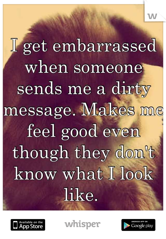 I get embarrassed when someone sends me a dirty message. Makes me feel good even though they don't know what I look like.