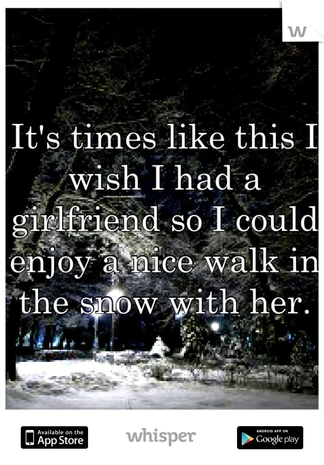 It's times like this I wish I had a girlfriend so I could enjoy a nice walk in the snow with her.