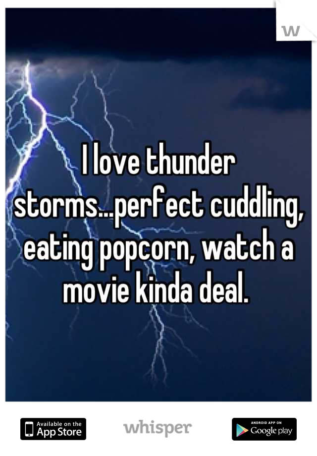 I love thunder storms...perfect cuddling, eating popcorn, watch a movie kinda deal.
