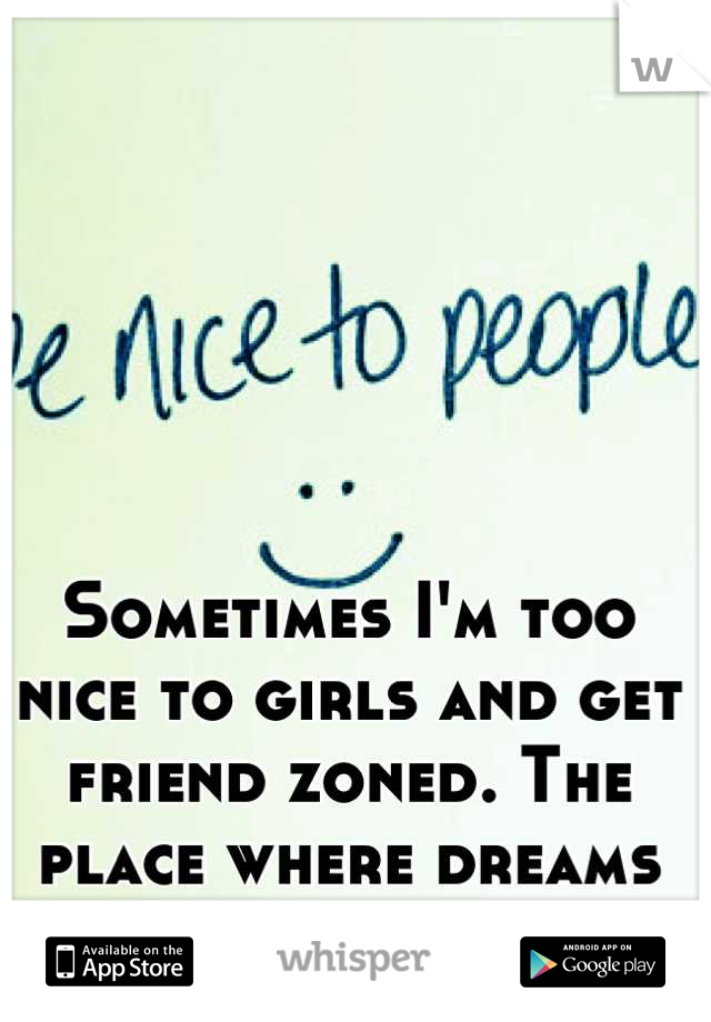 Sometimes I'm too nice to girls and get friend zoned. The place where dreams die.
