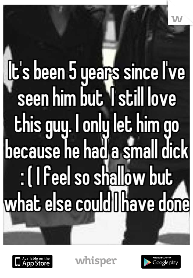 It's been 5 years since I've seen him but  I still love this guy. I only let him go because he had a small dick : ( I feel so shallow but what else could I have done